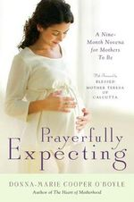 Prayerfully Expecting : A Nine-month Novena for Mothers-to-Be - Donna-Marie Cooper O'Boyle
