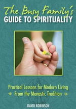 The Busy Family's Guide to Spirituality : Practical Lessons for Modern Living from the Monastic Tradition - David Robinson