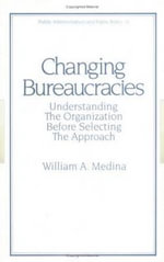 Changing Bureaucracies : Understanding the Organization Before Selecting the Approach - William Antonio Medina