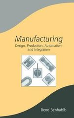 Manufacturing : Design, Production, Automation, and Integration :  Design, Production, Automation, and Integration - Beno Benhabib