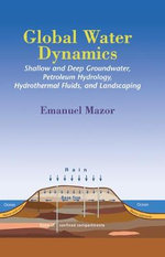 Global Water Dynamics : Shallow and Deep Groundwater, Petroleum Hydrology, Hydrothermal Fluids, and Landscaping - Emanuel Mazor
