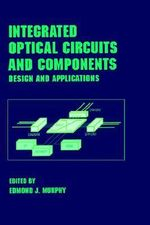 Integrated Optical Circuits and Components : Design and Applications :  Design and Applications - Edmond J. Murphy