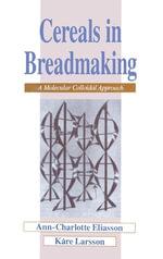 Cereals in Breadmaking : A Molecular Colloidal Approach - Ann-Charlotte Eliasson