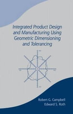 Integrated Product Design and Manufacturing Using Geometric Dimensioning and Tolerancing : Principles and Applications, Second Edition, Revised and Expanded - Robert G. Campbell
