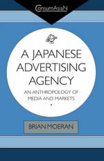 A Japanese Advertising Agency : An Anthropology of Media and Markets - Brian Moeran
