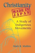 Christianity Made in Japan : A Study of Indigenous Movements - Mark R. Mullins