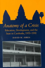 Anatomy of a Crisis : Education, Development and the State in Cambodia, 1953-1998 - David M. Ayres