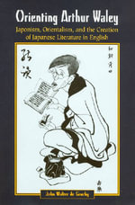 Orienting Arthur Waley : Japonism, Orientalism and the Creation of Japanese Literature in English - John Walter de Gruchy