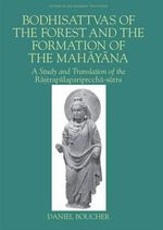 Bodhisattvas of the Forest and the Formation of the Mahayana : A Study and Translation of the Rastrapalapariprccha-sutra - Daniel Boucher