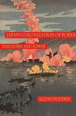Japan's Colonization of Korea : Discourse and Power - Alexis Dudden
