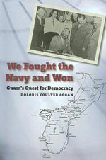 We Fought the Navy and Won : Guam's Quest for Democracy - Dolores Coulter Cogan