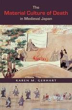 The Material Culture of Death in Medieval Japan - Karen M. Gerhart