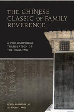 The Chinese Classic of Family Reverence : A Philosophical Translation of the Xiaojing - Henry Rosemont