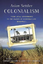 Asian Settler Colonialism : From Local Governance to the Habits of Everyday Life in Hawaii