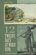 Twelve Days at Nuku Hiva : Russian Encounters and Mutiny in the South Pacific - Elena Govor