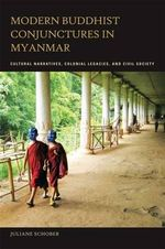 Modern Buddhist Conjunctures in Myanmar : Cultural Narratives, Colonial Legacies, and Civil Society - Juliane Schober