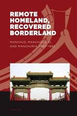 Remote Homeland, Recovered Borderland : Manchus, Manchoukuo and Manchuria, 1907-1985 - Dan Shao
