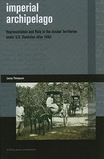Imperial Archipelago : Representation and Rule in the Insular Territories Under U. S. Dominion After 1898 - Lanny Thompson