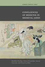 Confluences of Medicine in Medieval Japan : Buddhist Healing, Chinese Knowledge, Islamic Formulas and Wounds of War - Andrew Edmund Goble