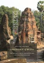 A Heritage of Ruins : The Ancient Sites of Southeast Asia and Their Conservation - William Chapman