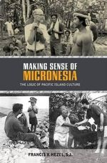 Making Sense of Micronesia : The Logic of Pacific Island Culture - Francis X. Hezel