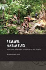 A Faraway, Familiar Place : An Anthropologist Returns to Papua New Guinea - Michael French Smith