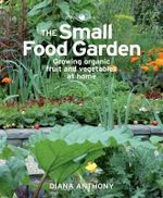 The Small Food Garden : Growing Organic Fruit & Vegetables at Home - Diana Anthony