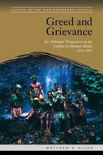 Greed and Grievance : Ex-militants' Perspectives on the Conflict in Solomon Islands, 1998-2003 - Matthew G Allen
