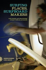 Surfing Places, Surfboard Makers : Craft, Creativity, and Cultural Heritage in Hawai'i, California, and Australia - Andrew Warren