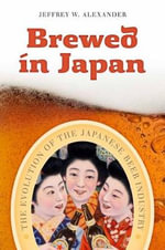 Brewed in Japan : The Evolution of the Japanese Beer Industry - Jeffrey W Alexander