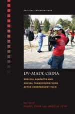 DV-Made China : Digital Subjects and Social Transformations After Independent Film
