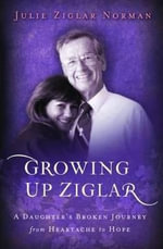 Growing Up Ziglar : A Daughters Broken Journey - Julie Ziglar Norman