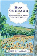 Bon Courage : Rediscovering the Art of Living (in the Heart of France) - Ken McAdams