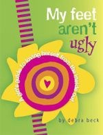 My Feet Aren't Ugly : A Girl's Guide to Loving Herself from the Inside Out - Debra Beck