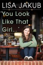 You Look Like That Girl : A Child Actor Stops Pretending and Finally Grows Up - Lisa Jakub