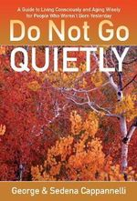 Do Not Go Quietly : A Guide to Living Consciously and Aging Wisely for People Who Weren't Born Yesterday - George Cappannelli