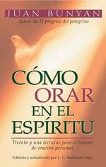 How to Pray in the Spirit : Treinta y una Lecturas para el Tiempo de Oracion Personal - John Bunyan