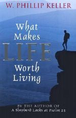 What Makes Life Worth Living - W. Phillip Keller