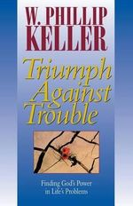 Triumph Against Trouble : A True Story of Transforming Love - W. Phillip Keller