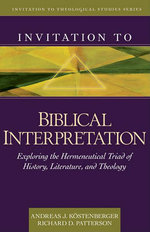 Invitation to Biblical Interpretation : Exploring the Hermeneutical Triad of History, Literature, and Theology - Andreas J Kostenberger