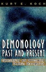 Demonology, Past and Present : Identifying and Overcoming Demonic Strongholds - Kurt E. Koch
