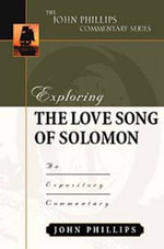 Exploring the Love Song of Solomon : An Expository Commentary - John Phillips