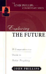 Exploring the Future :  A Comprehensive Guide to Bible Prophecy - John Phillips