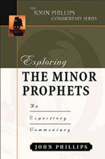 Exploring the Minor Prophets :  An Expository Commentary - John Phillips