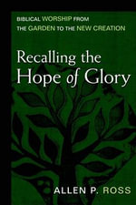 Recalling the Hope of Glory :  Biblical Worship from the Garden to the New Creation - Allen P. Ross