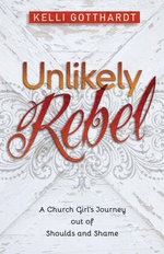 Unlikely Rebel : A Church Girl's Journey Out of Shoulds and Shame - Kelli Gotthardt