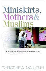 Miniskirts, Mothers & Muslims : A Christian Woman in a Muslim Land - Christine A Mallouhi