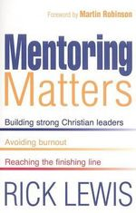 Mentoring Matters : Building Strong Christian Leaders, Avoiding Burnout, Reaching the Finishing Line - Rick Lewis