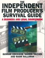 The Independent Film Producer's Survival Guide : A Business and Legal Sourcebook - Gunnar Erikson