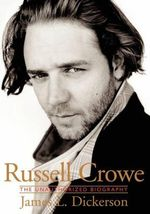 Russell Crowe : The Unauthorised Biography - James L. Dickerson